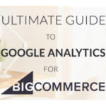 New Resource: Ultimate Guide to Google Analytics for BigCommerce Stores